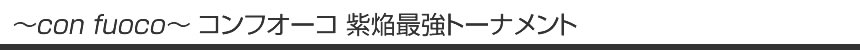 ~con fuoco~ コンフオーコ 紫焔最強トーナメント